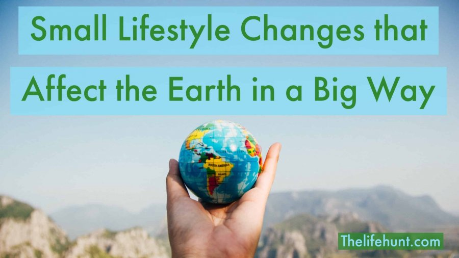 Small Lifestyle Changes that Affect the Earth in a Big Way (Eco-Friendly Lifestyle)