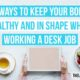 7 Ways to Keep Your Body Healthy and In Shape While Working a Desk Job