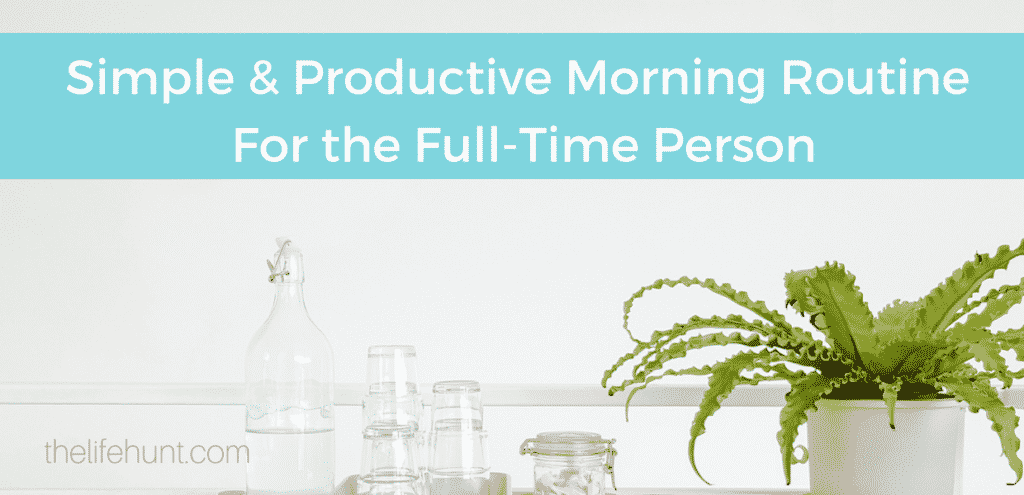 Simple and Productive Morning Routine For the Full-Time Person | thelifehunt.com