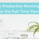 Simple and Productive Morning Routine for the Full-Time Person