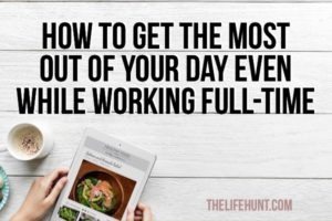 How to Get the Most Out Of Your Day Even While Working Full-Time