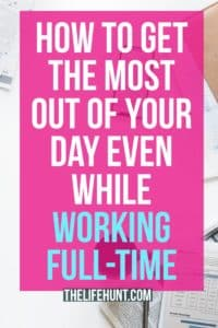 How to Get the Most Out Of Your Day Even While Working Full-Time | Thelifehunt.com