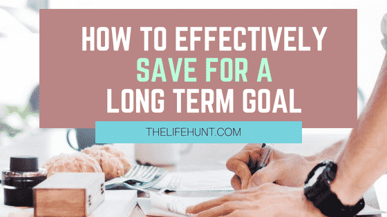 How to Effectively Save For A Long Term Goal | thelifehunt.com