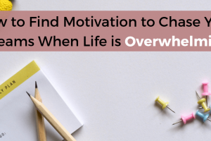 How to Find Motivation to Chase Your Dreams When Life is Overwhelming