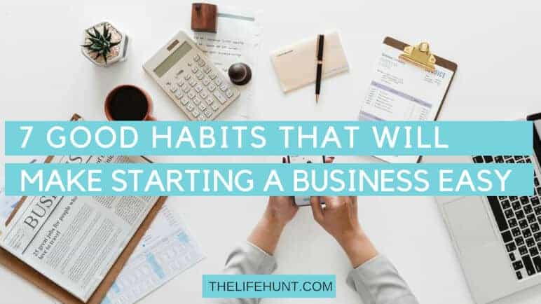 7 Good Habits That Will Make Starting a Business Easy | thelifehunt.com copy
