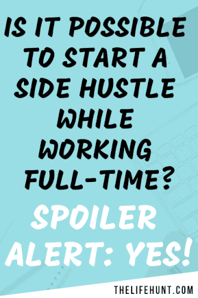 Is it possible to start a side hustle while working full time? Spoiler Alert. You Can! Here's how. | thelifehunt.com