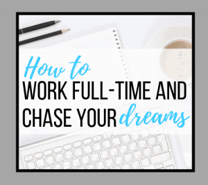 How to Work Full-Time and Chase Your Dreams