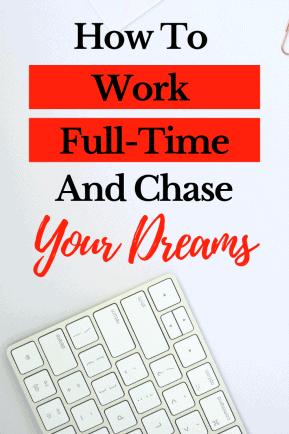 How To Balance Working Full-Time and Chasing Your Dreams